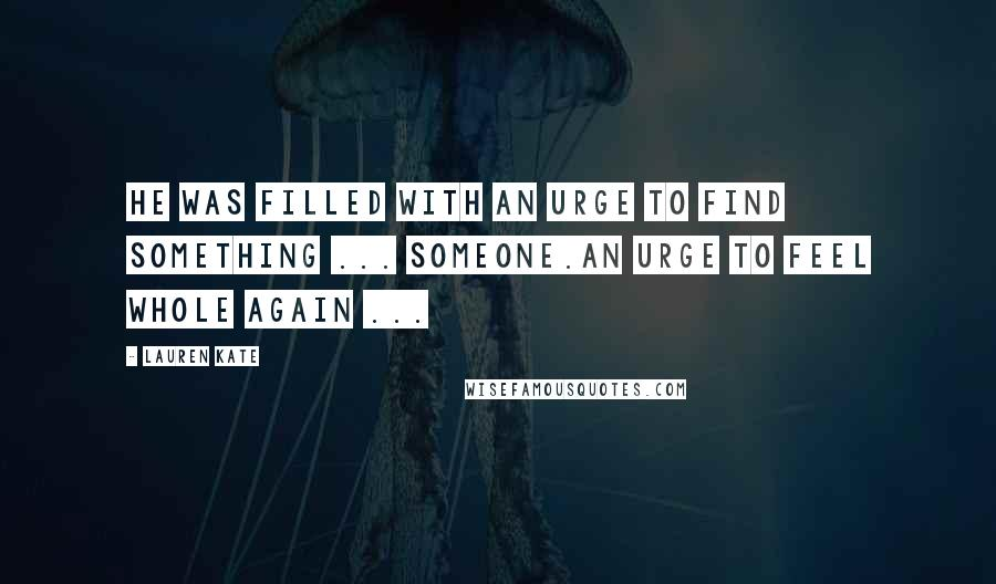 Lauren Kate quotes: He was filled with an urge to find something ... someone.An urge to feel whole again ...