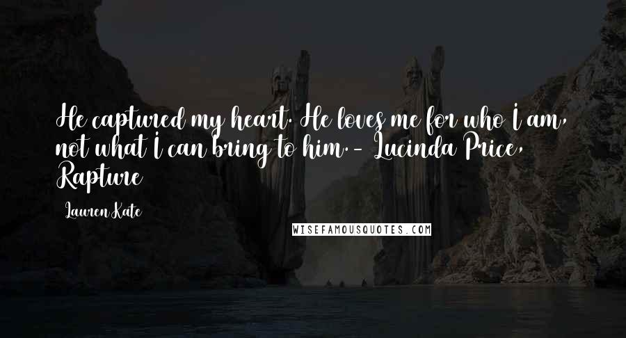 Lauren Kate quotes: He captured my heart. He loves me for who I am, not what I can bring to him.- Lucinda Price, Rapture