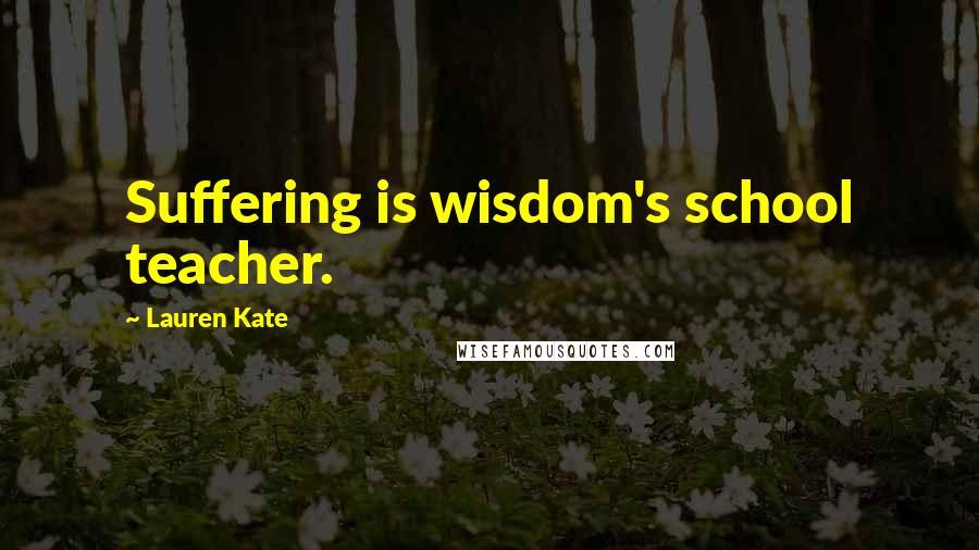 Lauren Kate quotes: Suffering is wisdom's school teacher.