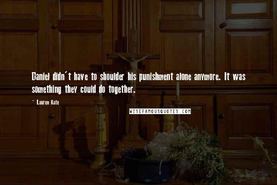 Lauren Kate quotes: Daniel didn't have to shoulder his punishment alone anymore. It was something they could do together.