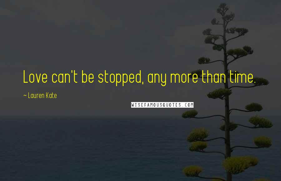 Lauren Kate quotes: Love can't be stopped, any more than time.