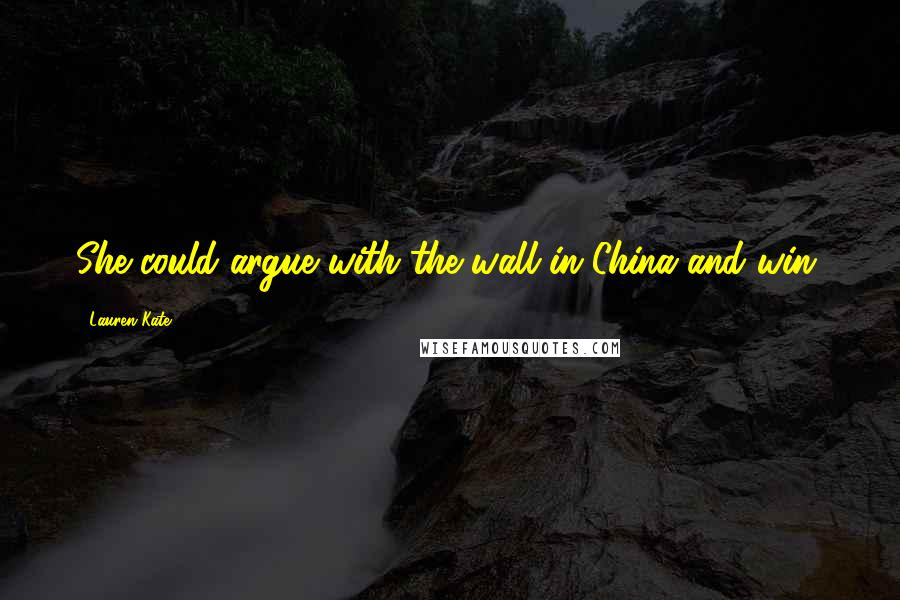Lauren Kate quotes: She could argue with the wall in China and win.