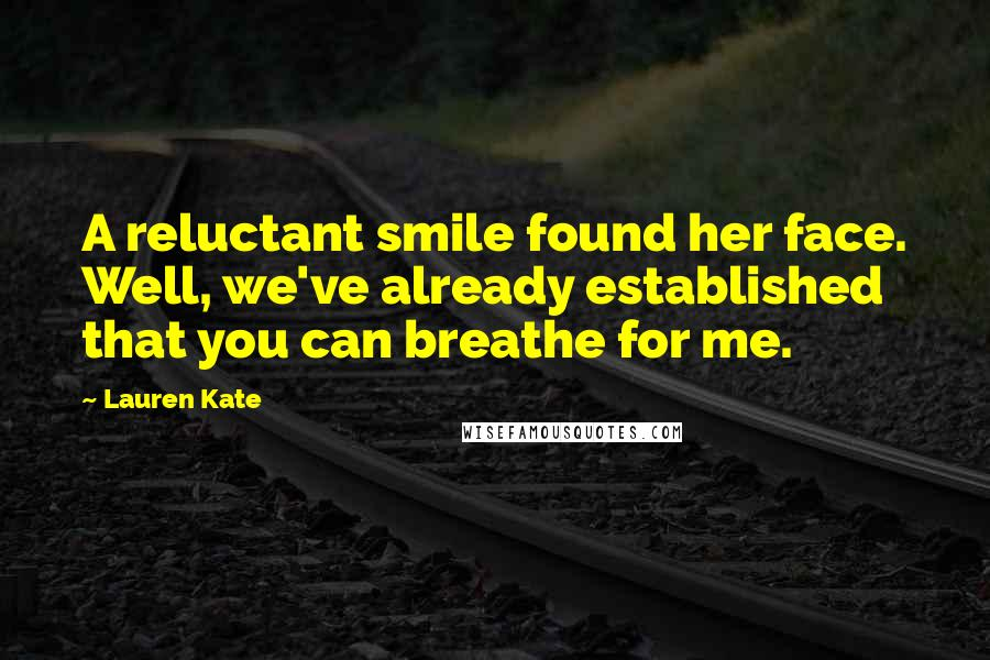 Lauren Kate quotes: A reluctant smile found her face. Well, we've already established that you can breathe for me.