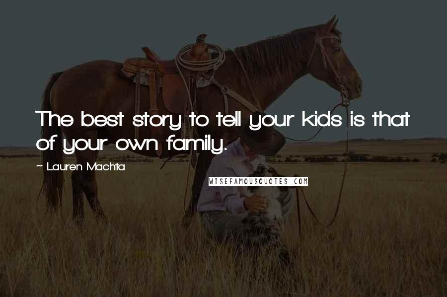 Lauren Machta quotes: The best story to tell your kids is that of your own family.
