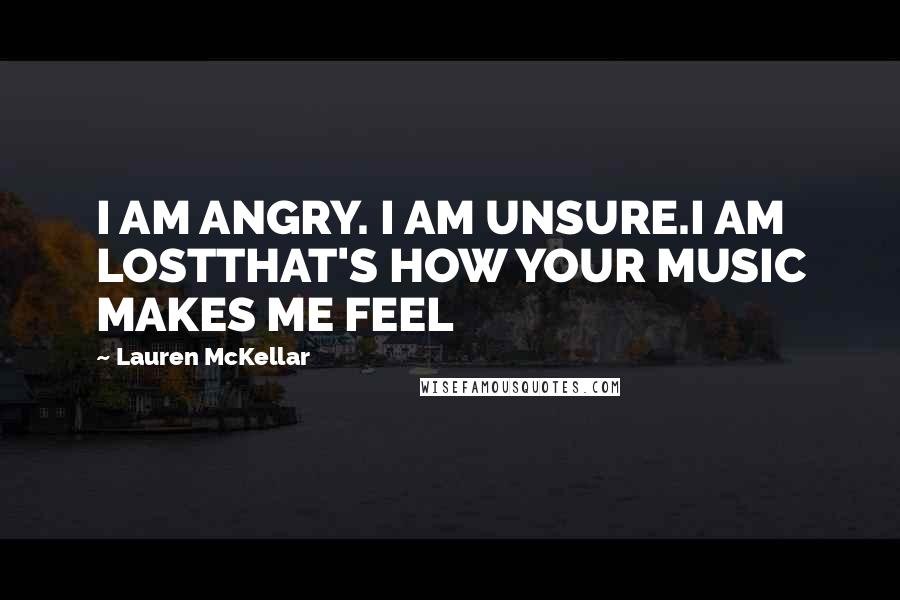 Lauren McKellar quotes: I AM ANGRY. I AM UNSURE.I AM LOSTTHAT'S HOW YOUR MUSIC MAKES ME FEEL