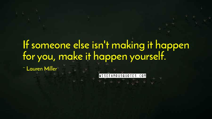 Lauren Miller quotes: If someone else isn't making it happen for you, make it happen yourself.
