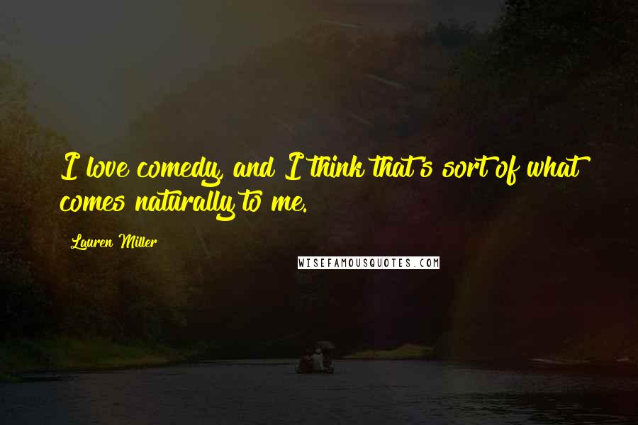 Lauren Miller quotes: I love comedy, and I think that's sort of what comes naturally to me.