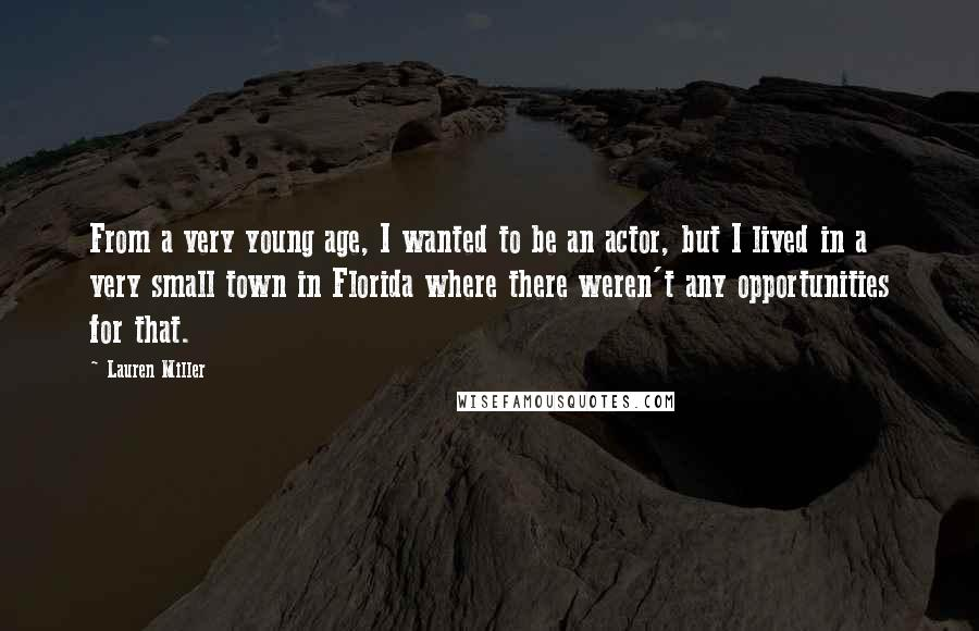 Lauren Miller quotes: From a very young age, I wanted to be an actor, but I lived in a very small town in Florida where there weren't any opportunities for that.
