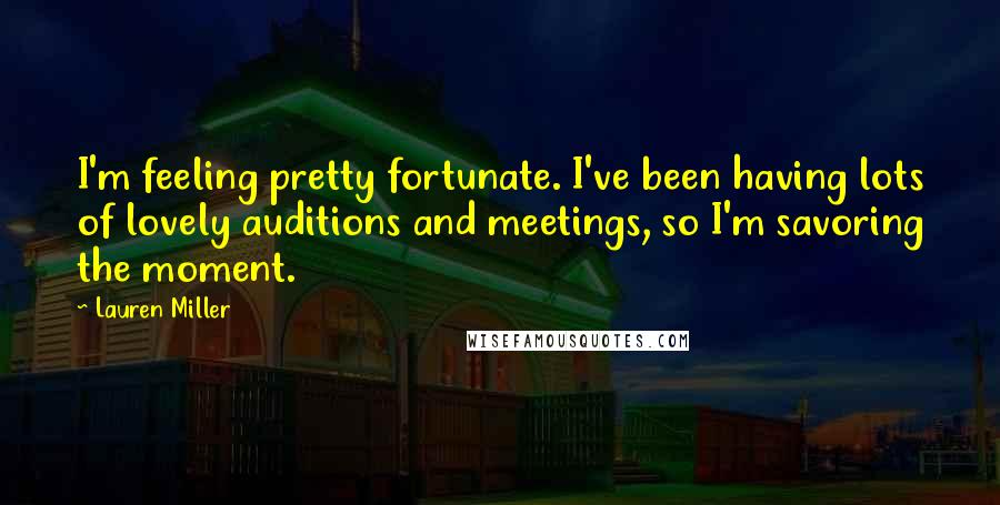 Lauren Miller quotes: I'm feeling pretty fortunate. I've been having lots of lovely auditions and meetings, so I'm savoring the moment.