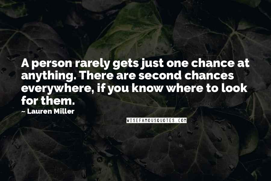 Lauren Miller quotes: A person rarely gets just one chance at anything. There are second chances everywhere, if you know where to look for them.