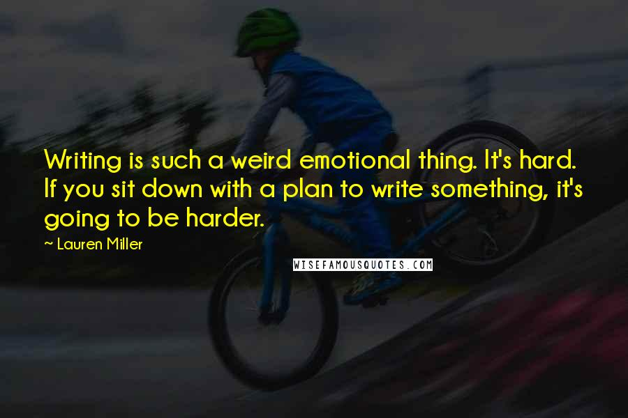 Lauren Miller quotes: Writing is such a weird emotional thing. It's hard. If you sit down with a plan to write something, it's going to be harder.