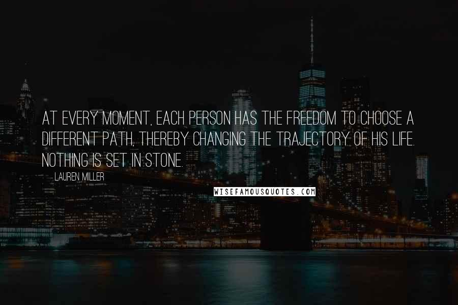 Lauren Miller quotes: At every moment, each person has the freedom to choose a different path, thereby changing the trajectory of his life. Nothing is set in stone.