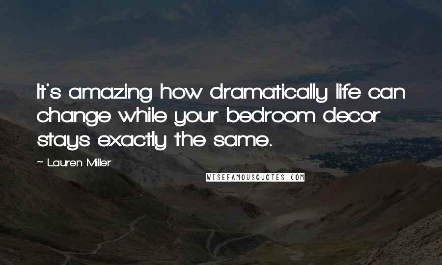 Lauren Miller quotes: It's amazing how dramatically life can change while your bedroom decor stays exactly the same.