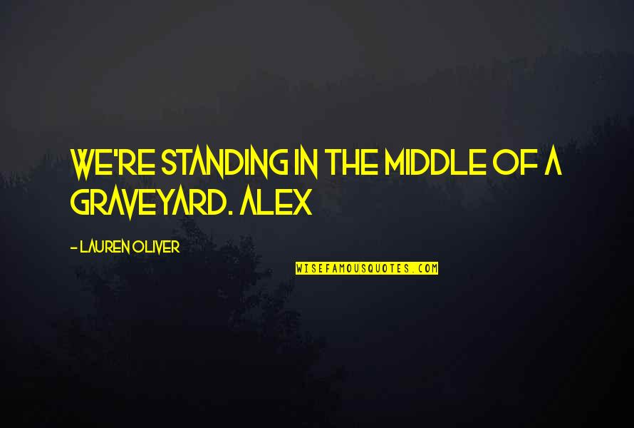 Lauren Oliver Quotes By Lauren Oliver: We're standing in the middle of a graveyard.