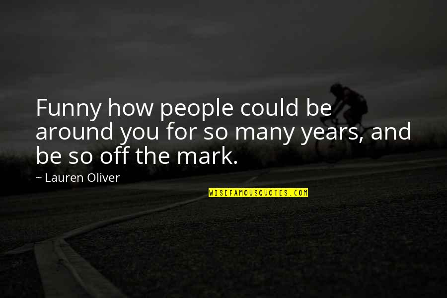 Lauren Oliver Quotes By Lauren Oliver: Funny how people could be around you for