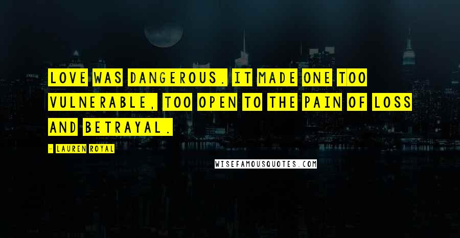 Lauren Royal quotes: Love was dangerous. It made one too vulnerable, too open to the pain of loss and betrayal.