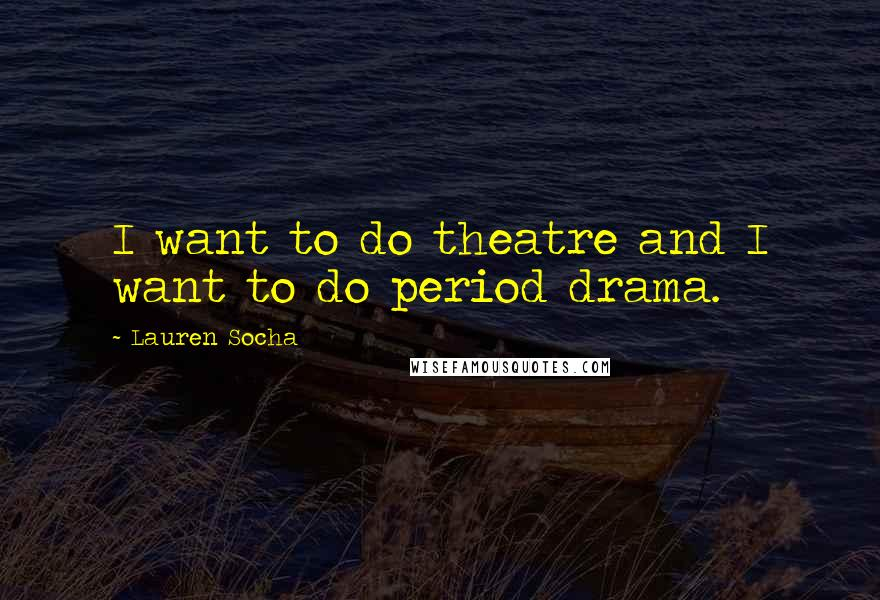 Lauren Socha quotes: I want to do theatre and I want to do period drama.