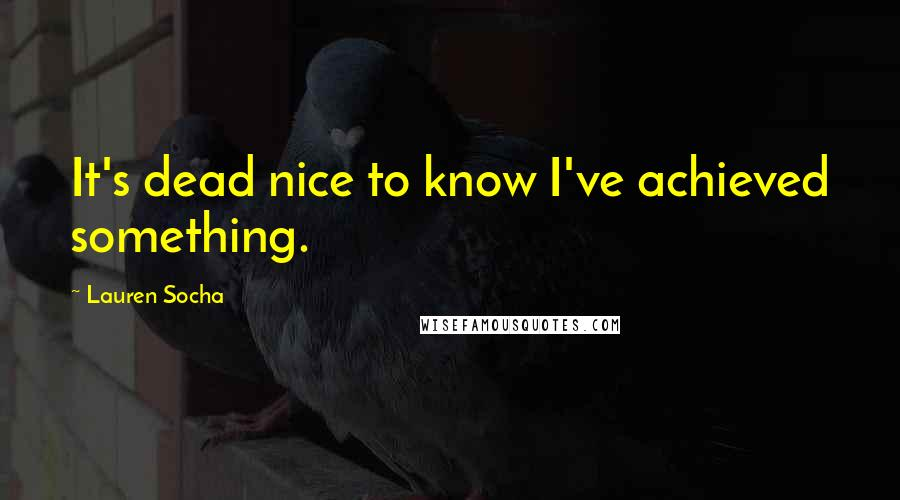 Lauren Socha quotes: It's dead nice to know I've achieved something.