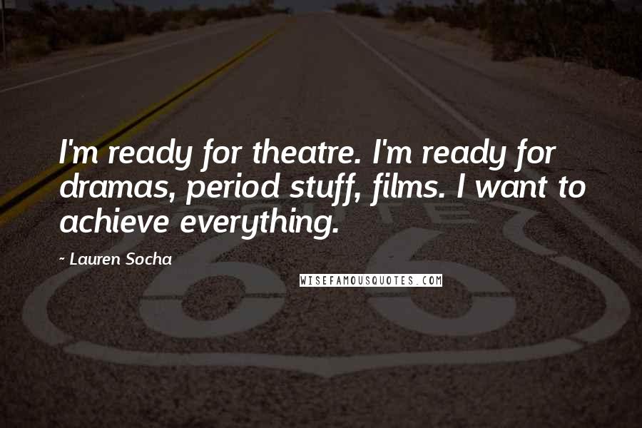 Lauren Socha quotes: I'm ready for theatre. I'm ready for dramas, period stuff, films. I want to achieve everything.