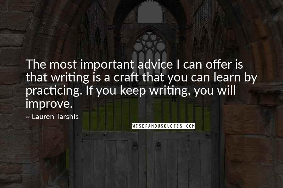 Lauren Tarshis quotes: The most important advice I can offer is that writing is a craft that you can learn by practicing. If you keep writing, you will improve.