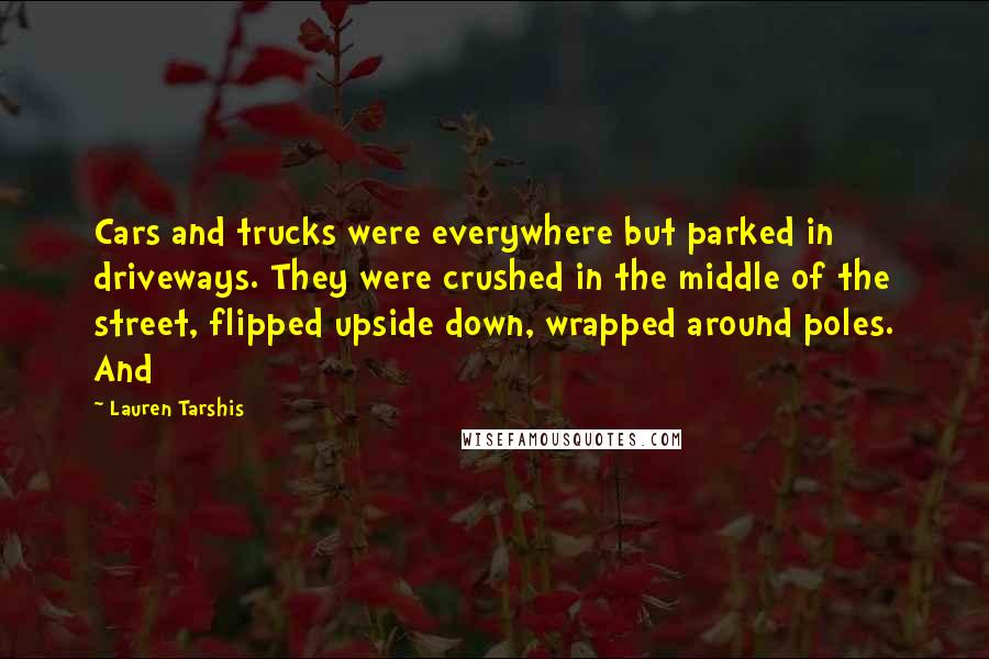 Lauren Tarshis quotes: Cars and trucks were everywhere but parked in driveways. They were crushed in the middle of the street, flipped upside down, wrapped around poles. And