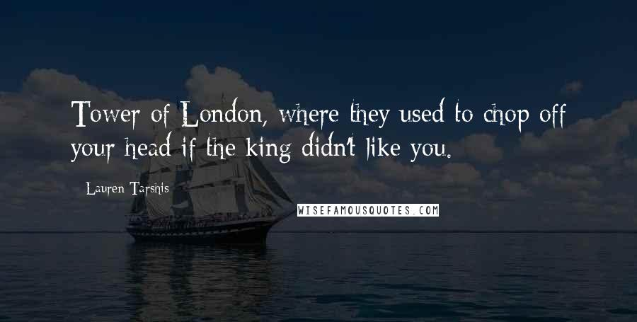 Lauren Tarshis quotes: Tower of London, where they used to chop off your head if the king didn't like you.