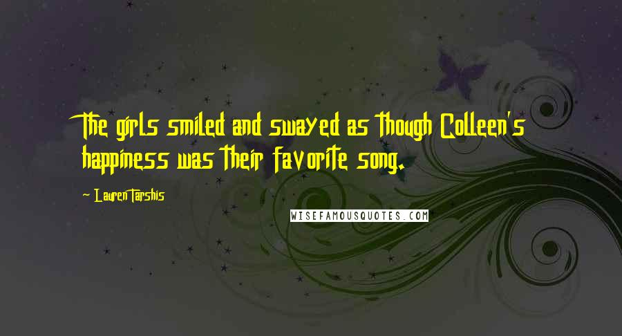 Lauren Tarshis quotes: The girls smiled and swayed as though Colleen's happiness was their favorite song.