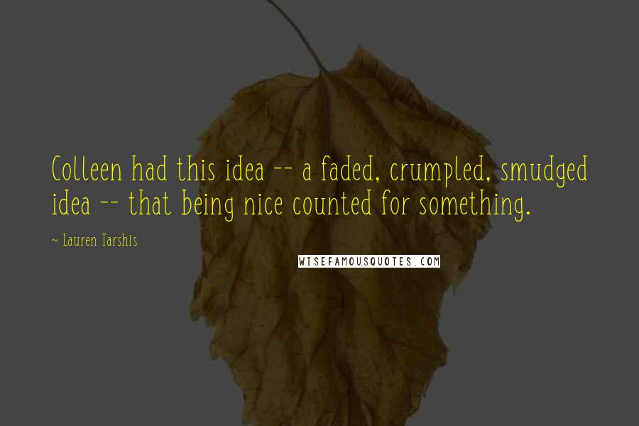 Lauren Tarshis quotes: Colleen had this idea -- a faded, crumpled, smudged idea -- that being nice counted for something.