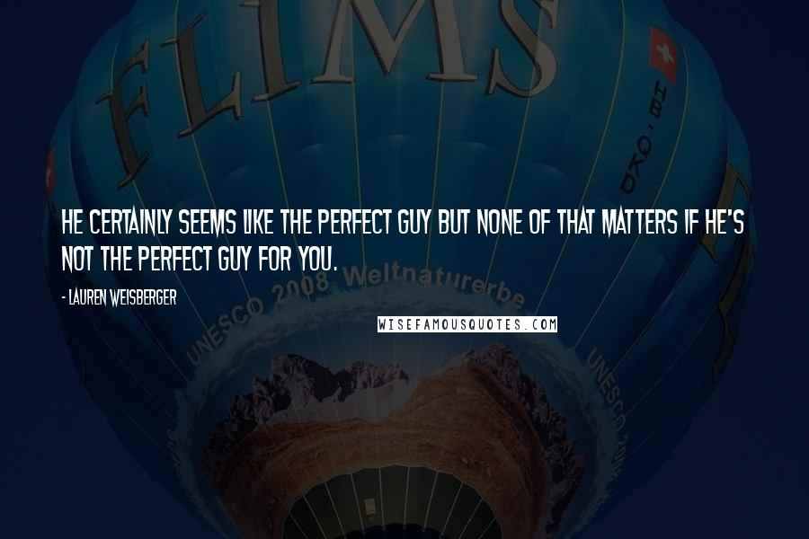 Lauren Weisberger quotes: He certainly seems like the perfect guy but none of that matters if he's not the perfect guy for you.