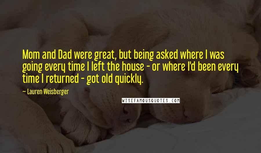 Lauren Weisberger quotes: Mom and Dad were great, but being asked where I was going every time I left the house - or where I'd been every time I returned - got old