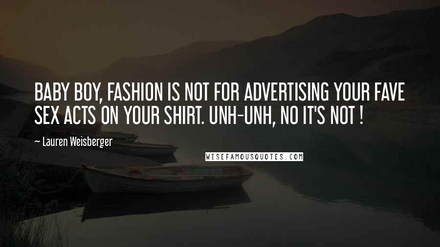 Lauren Weisberger quotes: BABY BOY, FASHION IS NOT FOR ADVERTISING YOUR FAVE SEX ACTS ON YOUR SHIRT. UNH-UNH, NO IT'S NOT !
