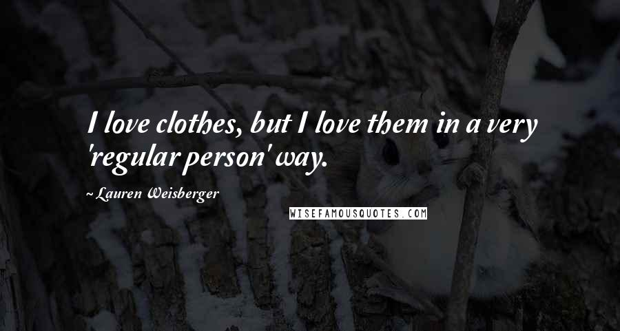 Lauren Weisberger quotes: I love clothes, but I love them in a very 'regular person' way.