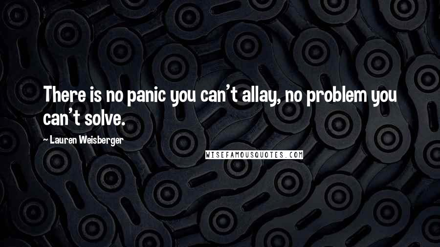 Lauren Weisberger quotes: There is no panic you can't allay, no problem you can't solve.