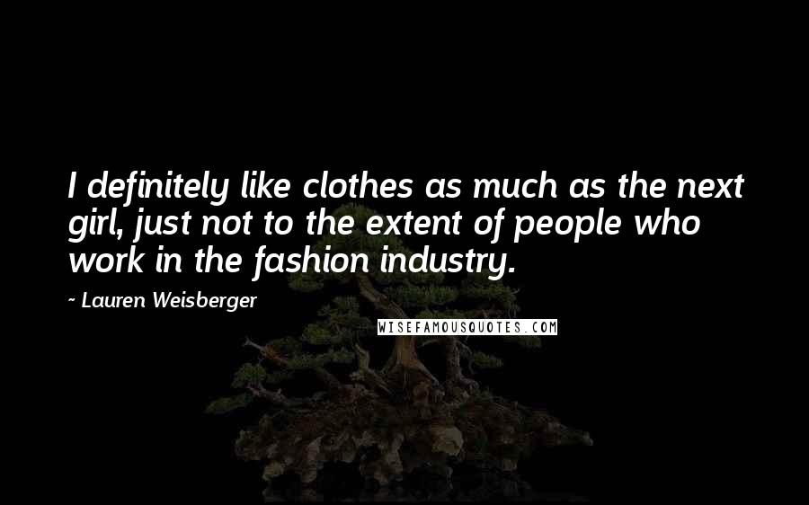Lauren Weisberger quotes: I definitely like clothes as much as the next girl, just not to the extent of people who work in the fashion industry.