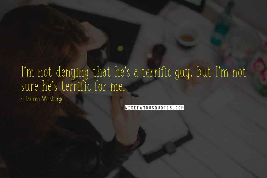Lauren Weisberger quotes: I'm not denying that he's a terrific guy, but I'm not sure he's terrific for me.