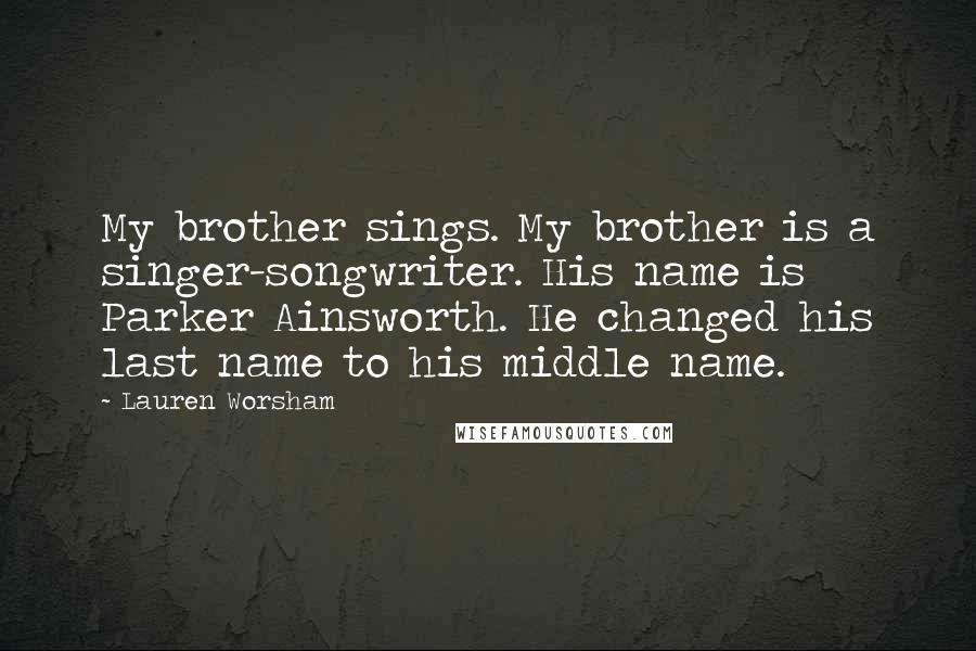 Lauren Worsham quotes: My brother sings. My brother is a singer-songwriter. His name is Parker Ainsworth. He changed his last name to his middle name.