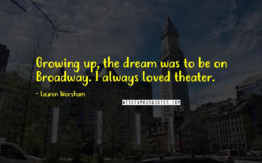 Lauren Worsham quotes: Growing up, the dream was to be on Broadway. I always loved theater.