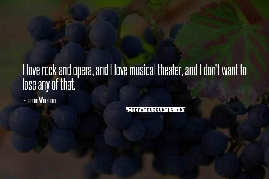 Lauren Worsham quotes: I love rock and opera, and I love musical theater, and I don't want to lose any of that.