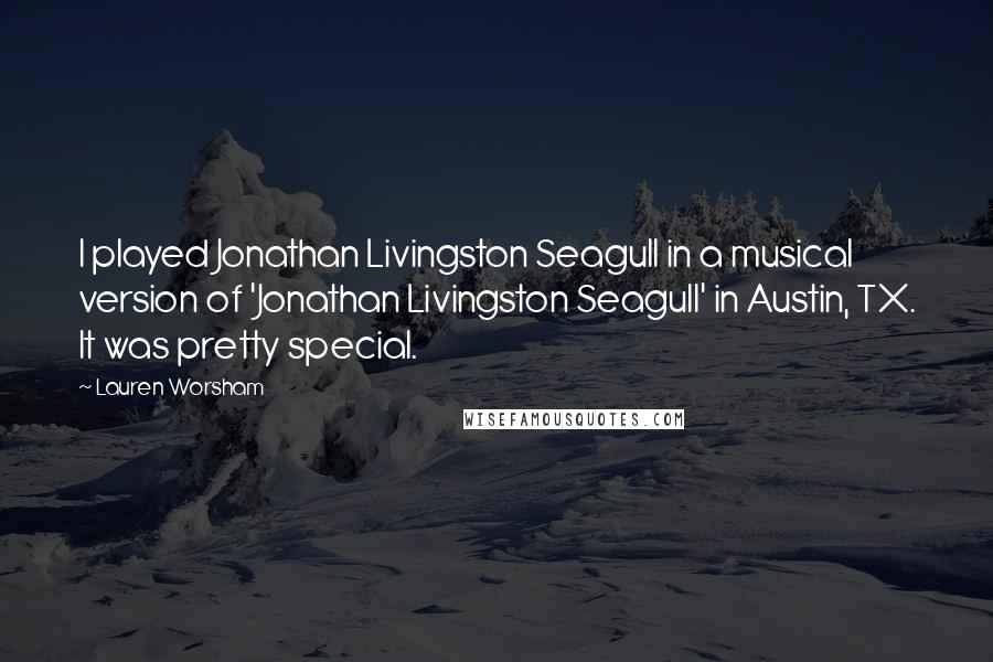 Lauren Worsham quotes: I played Jonathan Livingston Seagull in a musical version of 'Jonathan Livingston Seagull' in Austin, TX. It was pretty special.