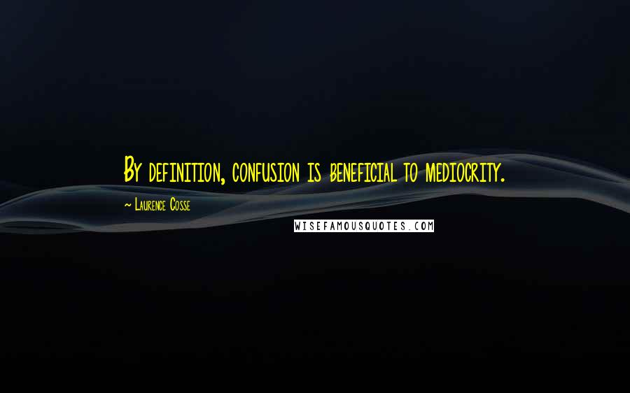 Laurence Cosse quotes: By definition, confusion is beneficial to mediocrity.