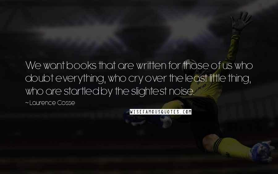 Laurence Cosse quotes: We want books that are written for those of us who doubt everything, who cry over the least little thing, who are startled by the slightest noise.