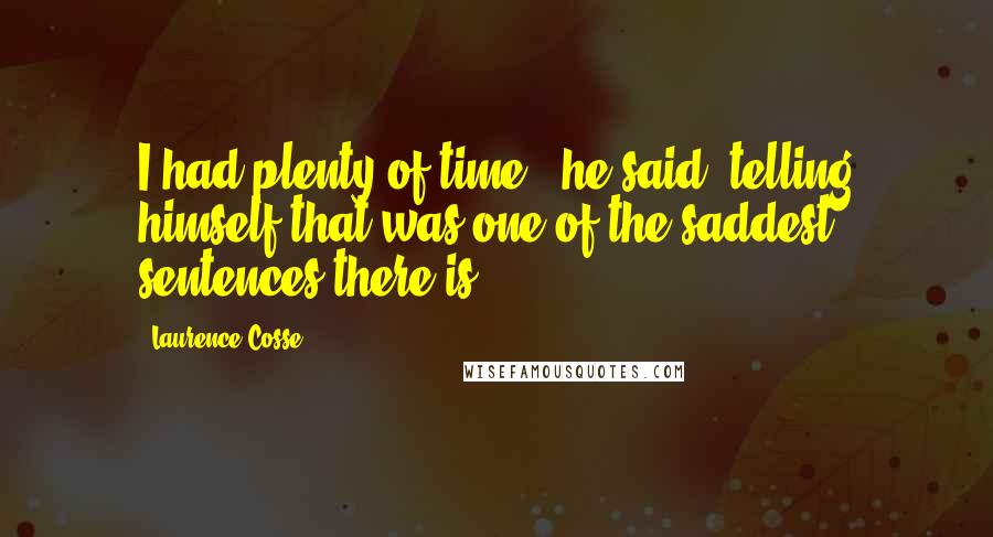 Laurence Cosse quotes: I had plenty of time,' he said, telling himself that was one of the saddest sentences there is.