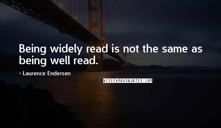 Laurence Endersen quotes: Being widely read is not the same as being well read.