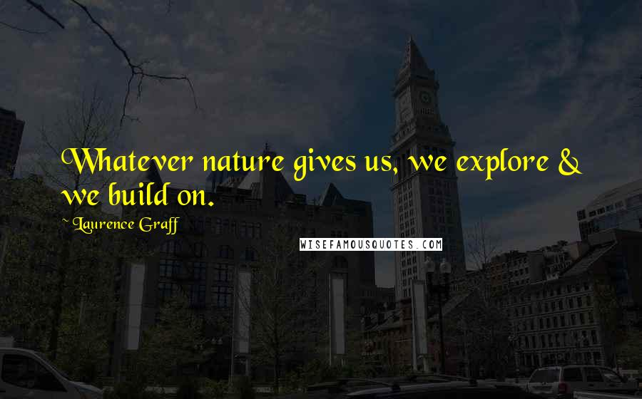 Laurence Graff quotes: Whatever nature gives us, we explore & we build on.