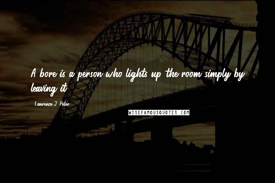Laurence J. Peter quotes: A bore is a person who lights up the room simply by leaving it.