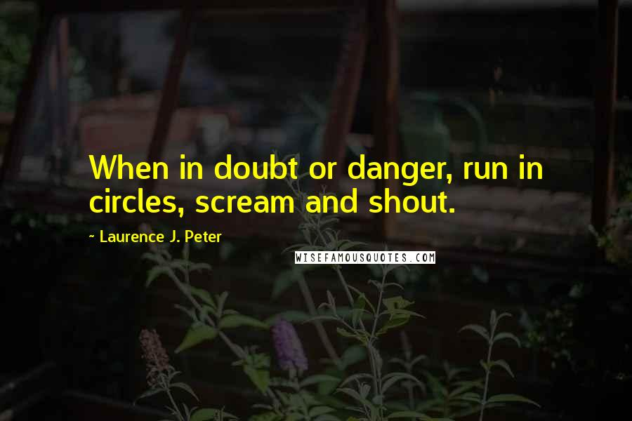 Laurence J. Peter quotes: When in doubt or danger, run in circles, scream and shout.