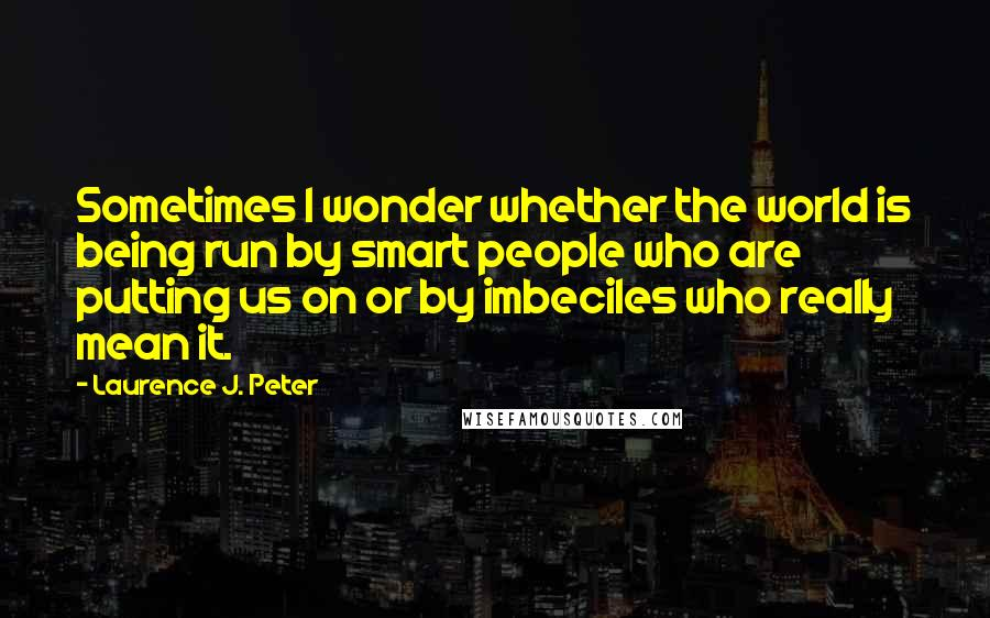 Laurence J. Peter quotes: Sometimes I wonder whether the world is being run by smart people who are putting us on or by imbeciles who really mean it.