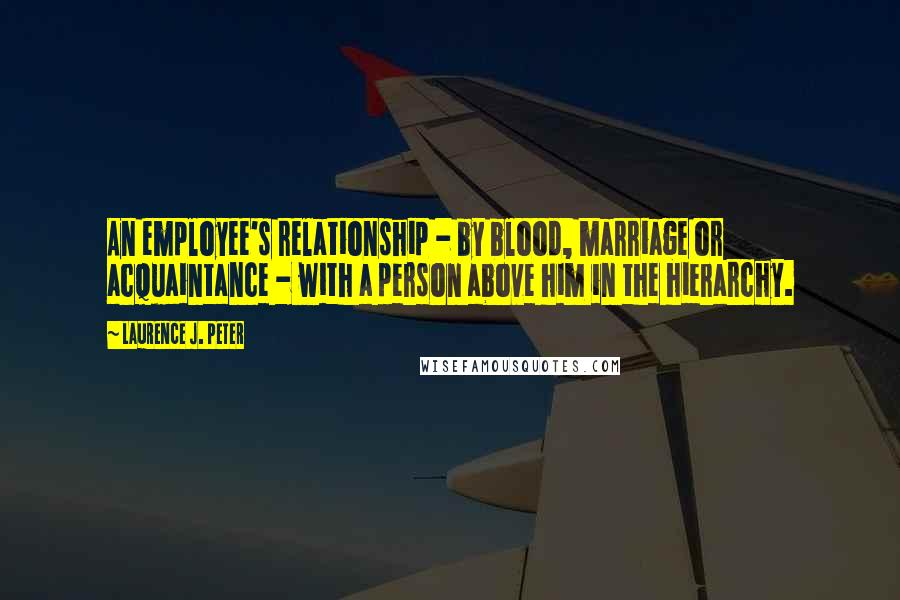 Laurence J. Peter quotes: An employee's relationship - by blood, marriage or acquaintance - with a person above him in the hierarchy.