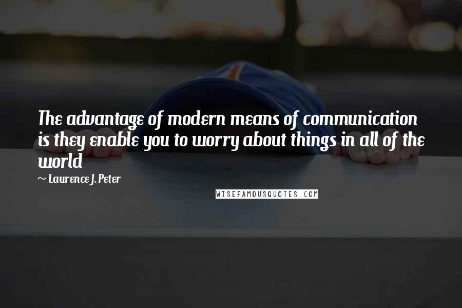 Laurence J. Peter quotes: The advantage of modern means of communication is they enable you to worry about things in all of the world