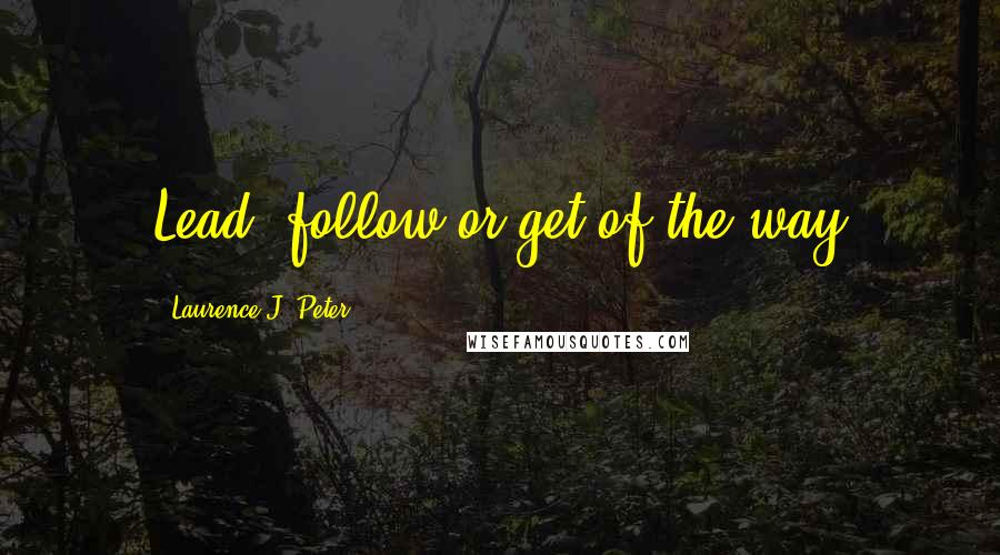 Laurence J. Peter quotes: Lead, follow or get of the way